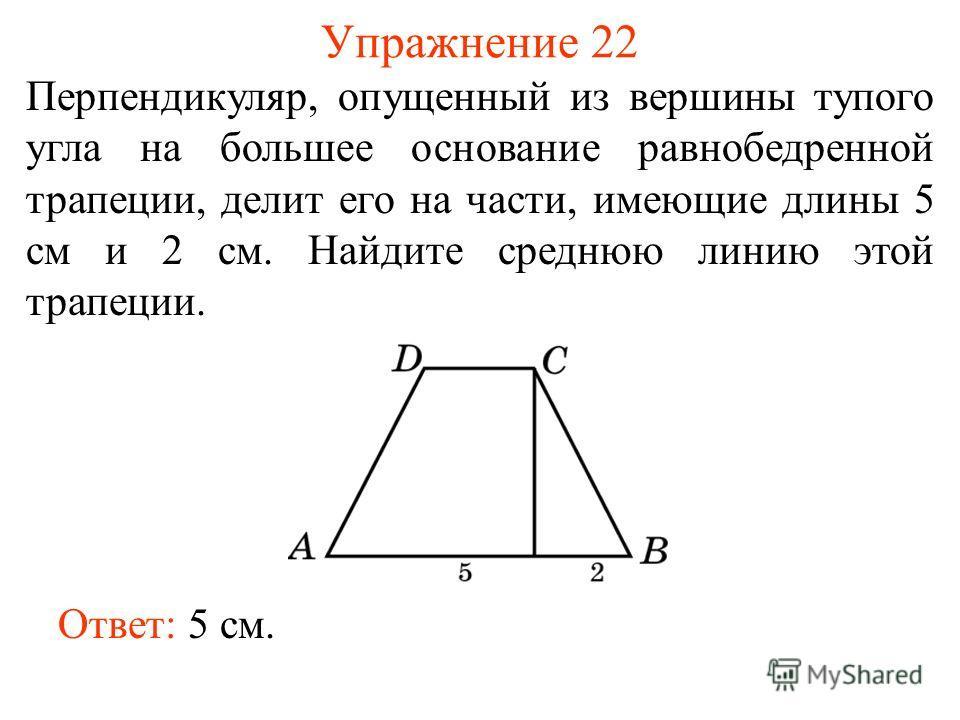 Упражнение 22 Перпендикуляр, опущенный из вершины тупого угла на большее основание равнобедренной трапеции, делит его на части, имеющие длины 5 см и 2 см. Найдите среднюю линию этой трапеции. Ответ: 5 см.