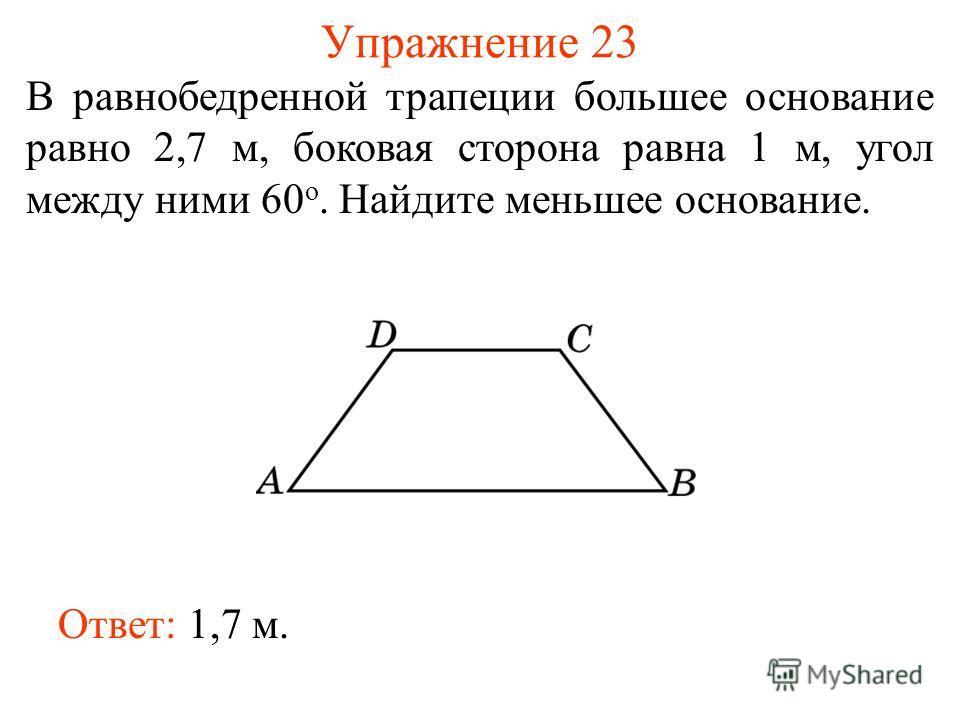Упражнение 23 В равнобедренной трапеции большее основание равно 2,7 м, боковая сторона равна 1 м, угол между ними 60 о. Найдите меньшее основание. Ответ: 1,7 м.