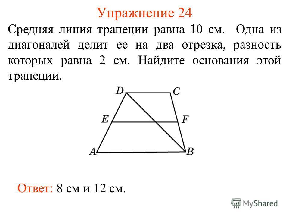 Упражнение 24 Cредняя линия трапеции равна 10 см. Одна из диагоналей делит ее на два отрезка, разность которых равна 2 см. Найдите основания этой трапеции. Ответ: 8 см и 12 см.