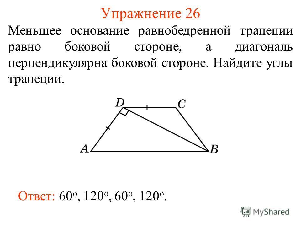Упражнение 26 Меньшее основание равнобедренной трапеции равно боковой стороне, а диагональ перпендикулярна боковой стороне. Найдите углы трапеции. Ответ: 60 о, 120 о, 60 о, 120 о.