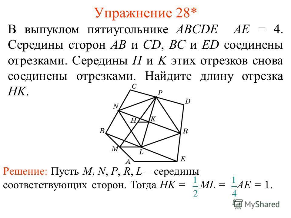 Упражнение 28* В выпуклом пятиугольнике ABCDE AE = 4. Середины сторон AB и CD, BC и ED соединены отрезками. Середины H и K этих отрезков снова соединены отрезками. Найдите длину отрезка HK. Решение: Пусть M, N, P, R, L – середины соответствующих стор