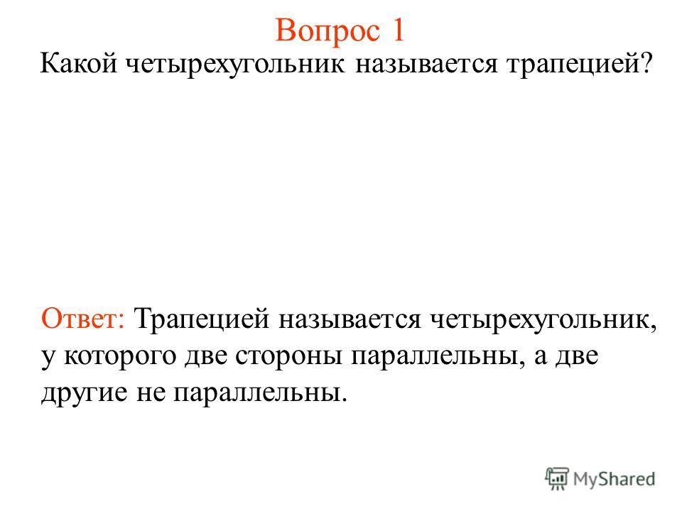 Вопрос 1 Какой четырехугольник называется трапецией? Ответ: Трапецией называется четырехугольник, у которого две стороны параллельны, а две другие не параллельны.