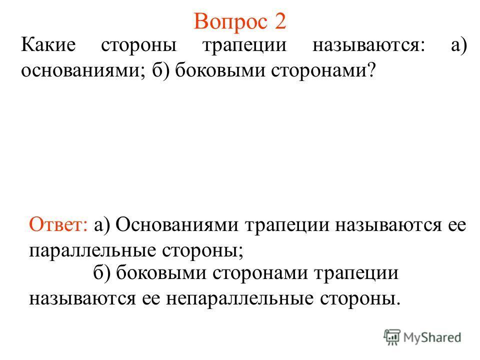 Вопрос 2 Какие стороны трапеции называются: а) основаниями; б) боковыми сторонами? Ответ: а) Основаниями трапеции называются ее параллельные стороны; б) боковыми сторонами трапеции называются ее непараллельные стороны.
