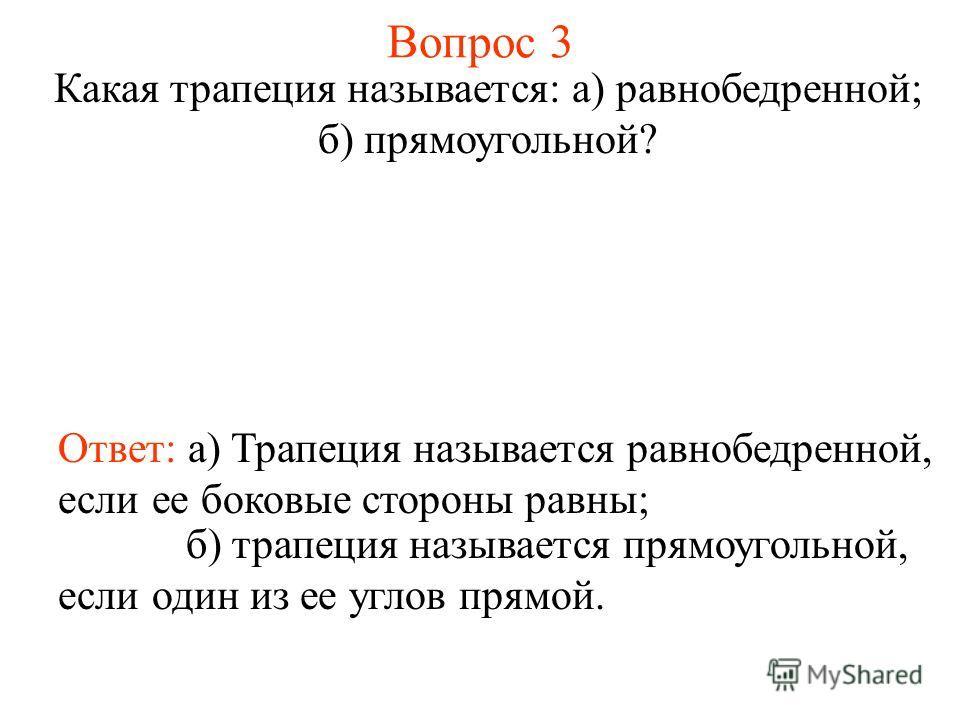 Вопрос 3 Какая трапеция называется: а) равнобедренной; б) прямоугольной? Ответ: а) Трапеция называется равнобедренной, если ее боковые стороны равны; б) трапеция называется прямоугольной, если один из ее углов прямой.