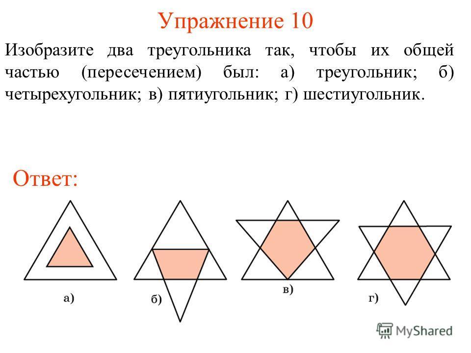 Упражнение 10 Изобразите два треугольника так, чтобы их общей частью (пересечением) был: а) треугольник; б) четырехугольник; в) пятиугольник; г) шестиугольник. Ответ:
