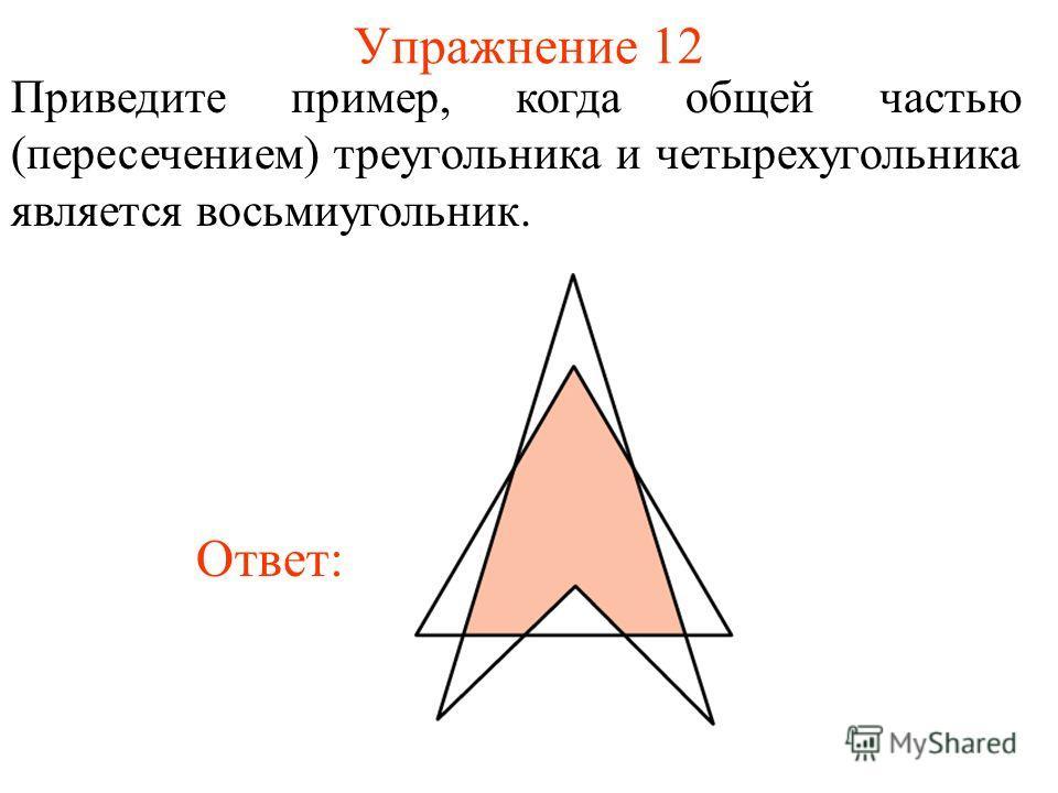 Упражнение 12 Приведите пример, когда общей частью (пересечением) треугольника и четырехугольника является восьмиугольник. Ответ: