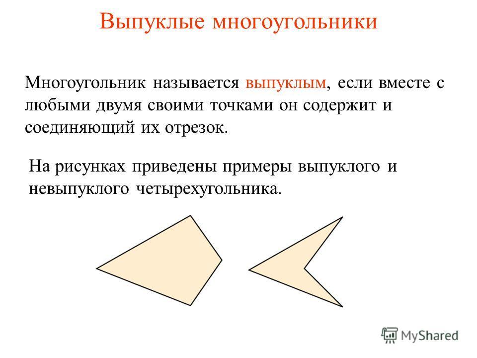 Выпуклые многоугольники Многоугольник называется выпуклым, если вместе с любыми двумя своими точками он содержит и соединяющий их отрезок. На рисунках приведены примеры выпуклого и невыпуклого четырехугольника.