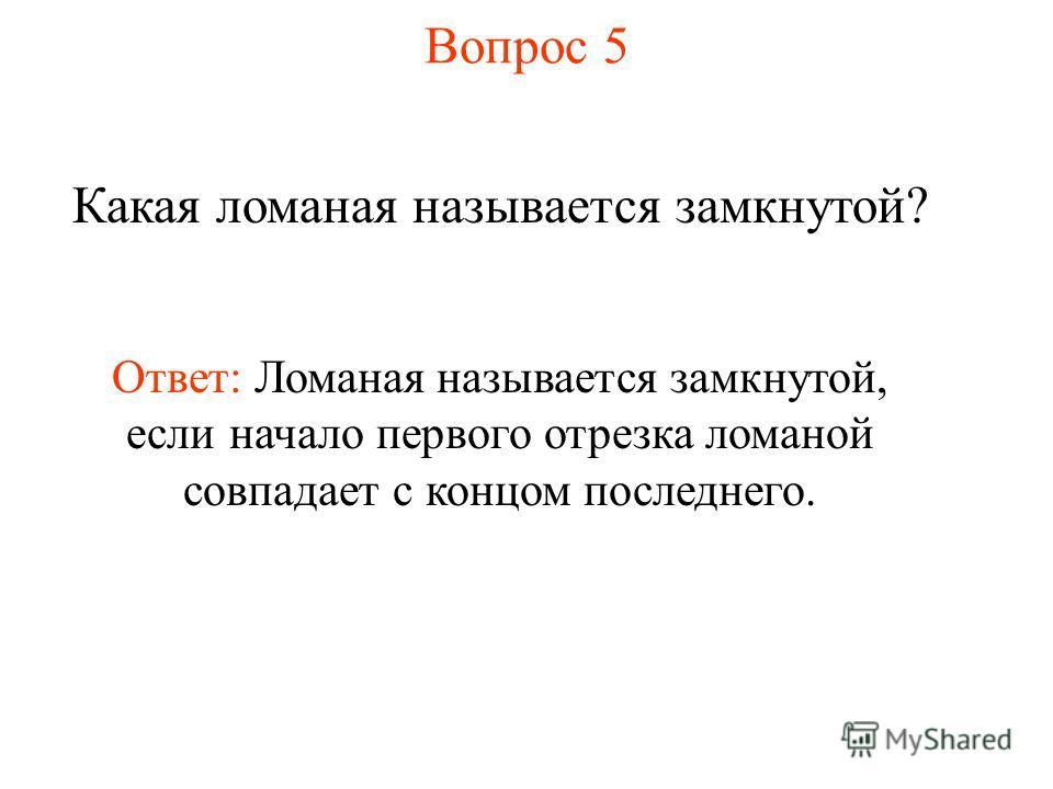 Вопрос 5 Какая ломаная называется замкнутой? Ответ: Ломаная называется замкнутой, если начало первого отрезка ломаной совпадает с концом последнего.