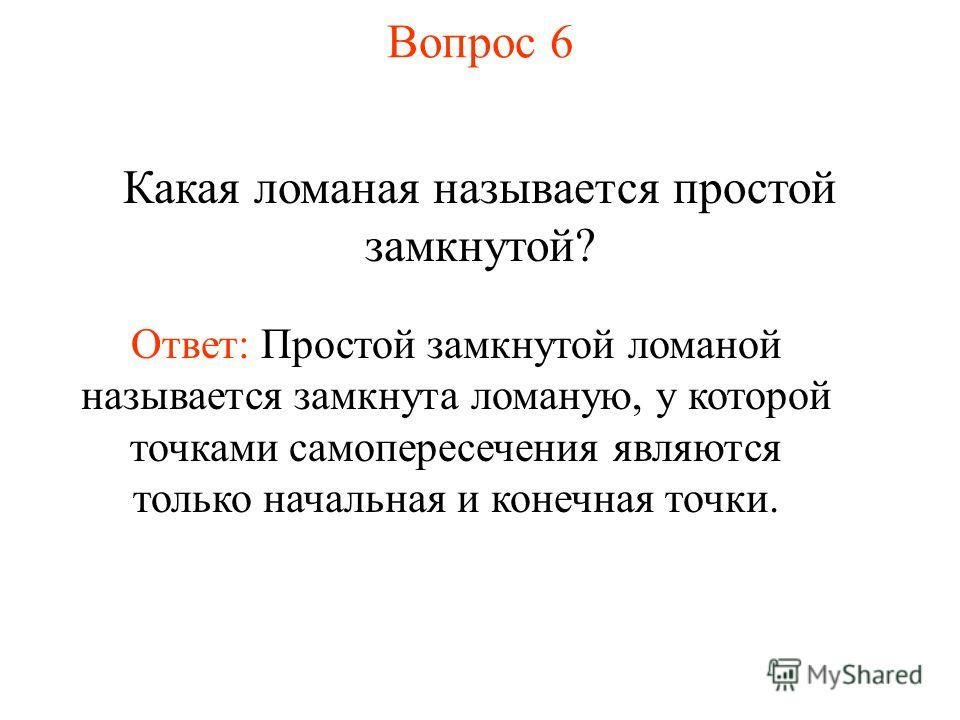 Вопрос 6 Какая ломаная называется простой замкнутой? Ответ: Простой замкнутой ломаной называется замкнута ломаную, у которой точками самопересечения являются только начальная и конечная точки.