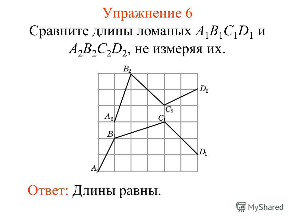 Упражнение 6 Сравните длины ломаных A 1 B 1 C 1 D 1 и A 2 B 2 C 2 D 2, не измеряя их. Ответ: Длины равны.