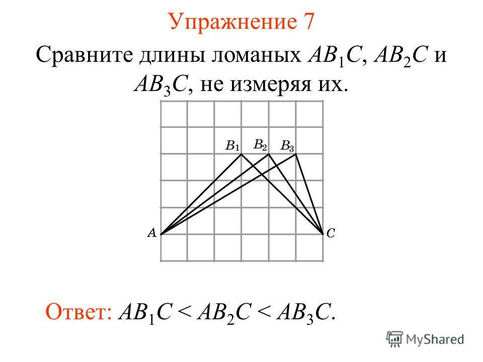 Упражнение 7 Сравните длины ломаных AB 1 C, AB 2 C и AB 3 C, не измеряя их. Ответ: AB 1 C < AB 2 C < AB 3 C.