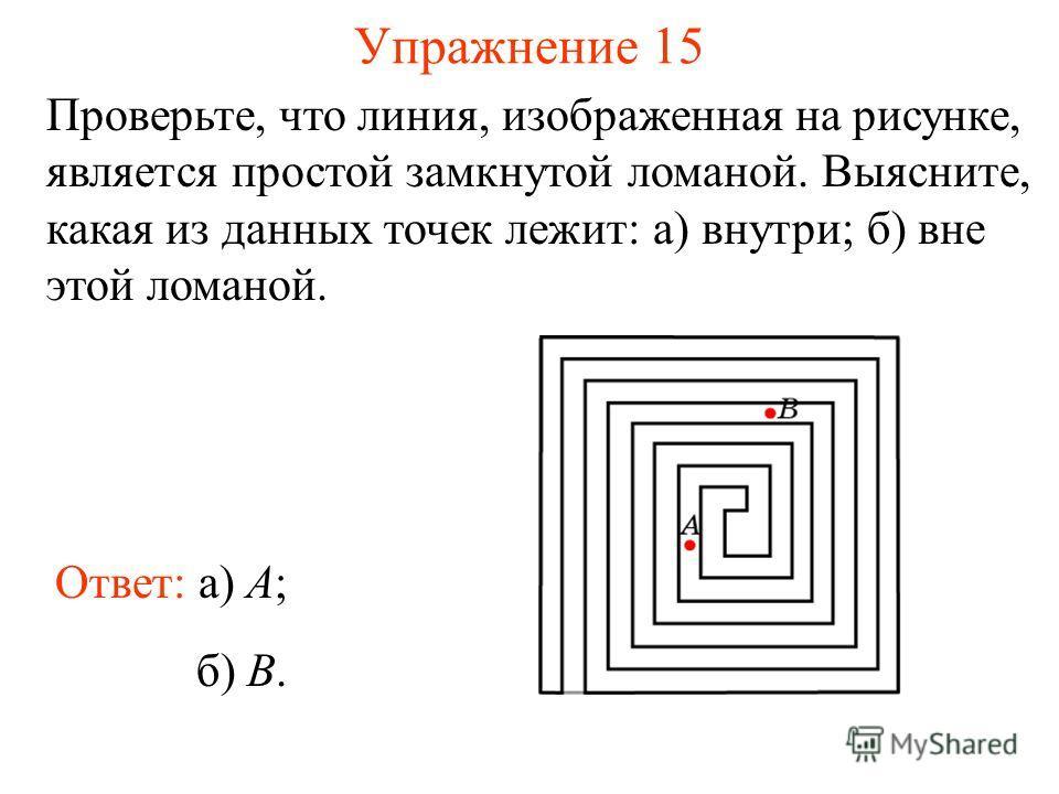 Упражнение 15 Проверьте, что линия, изображенная на рисунке, является простой замкнутой ломаной. Выясните, какая из данных точек лежит: а) внутри; б) вне этой ломаной. Ответ: а) A; б) B.