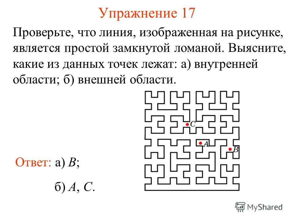 Упражнение 17 Проверьте, что линия, изображенная на рисунке, является простой замкнутой ломаной. Выясните, какие из данных точек лежат: а) внутренней области; б) внешней области. Ответ: а) B; б) A, С.