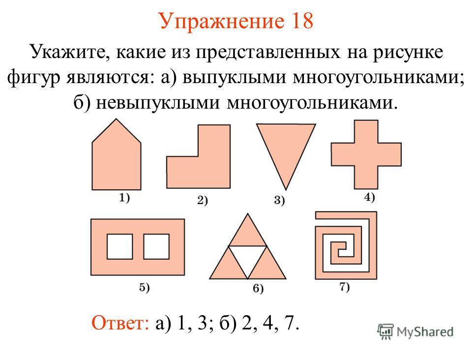 Упражнение 18 Укажите, какие из представленных на рисунке фигур являются: а) выпуклыми многоугольниками; б) невыпуклыми многоугольниками. Ответ: а) 1, 3; б) 2, 4, 7.