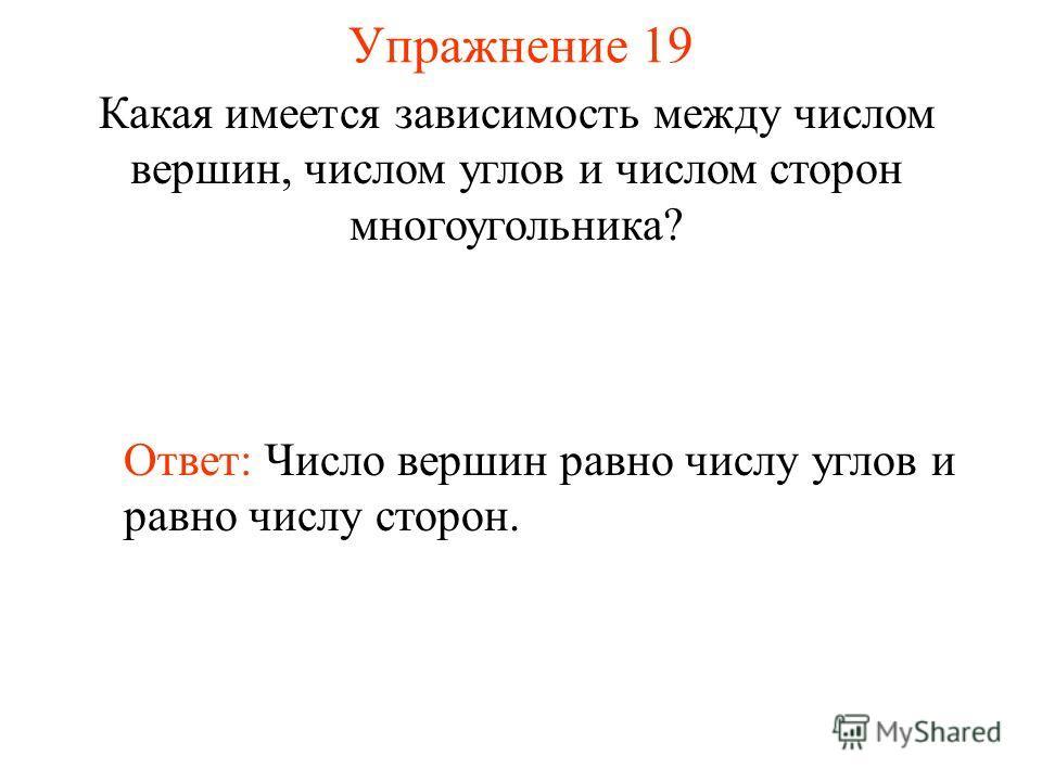 Упражнение 19 Какая имеется зависимость между числом вершин, числом углов и числом сторон многоугольника? Ответ: Число вершин равно числу углов и равно числу сторон.