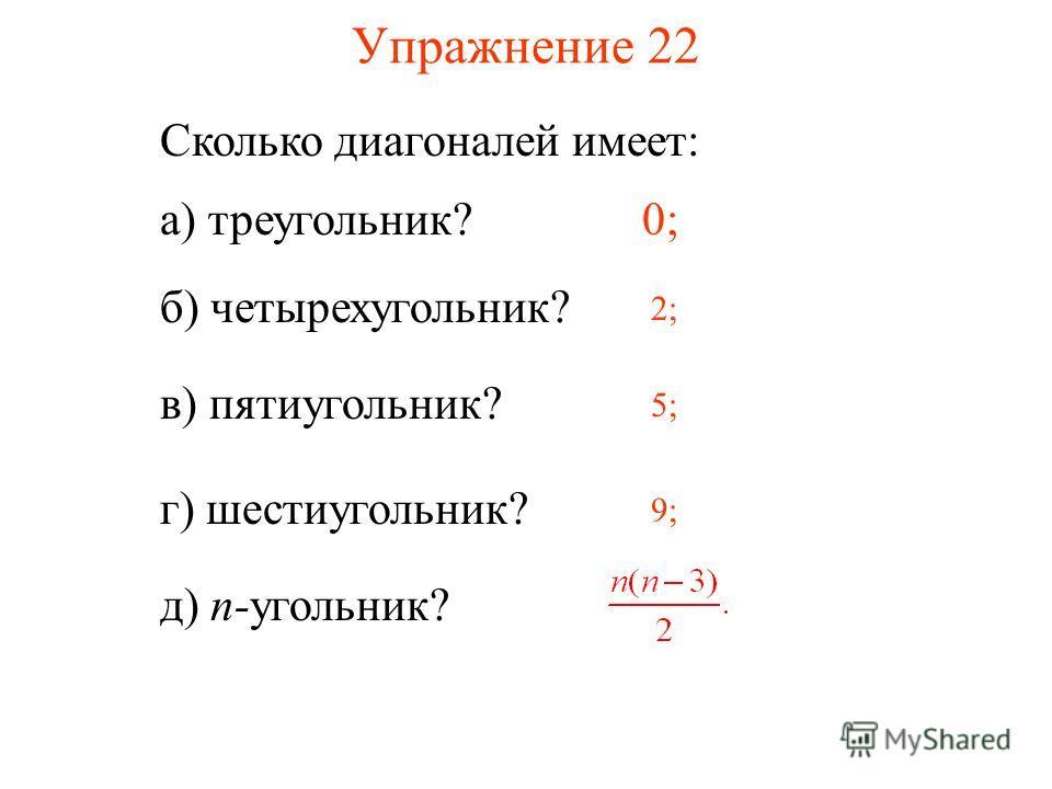 Упражнение 22 Сколько диагоналей имеет: а) треугольник?0; б) четырехугольник? 2; в) пятиугольник? 5; г) шестиугольник? 9; д) n-угольник?