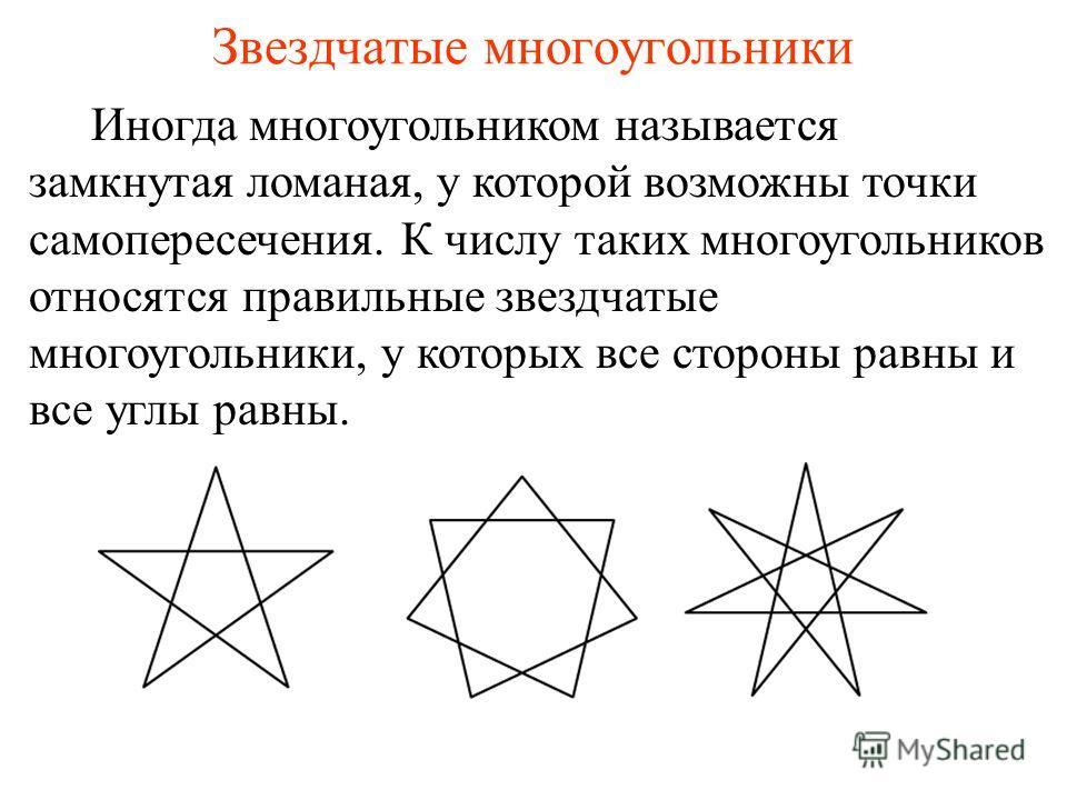 Звездчатые многоугольники Иногда многоугольником называется замкнутая ломаная, у которой возможны точки самопересечения. К числу таких многоугольников относятся правильные звездчатые многоугольники, у которых все стороны равны и все углы равны.