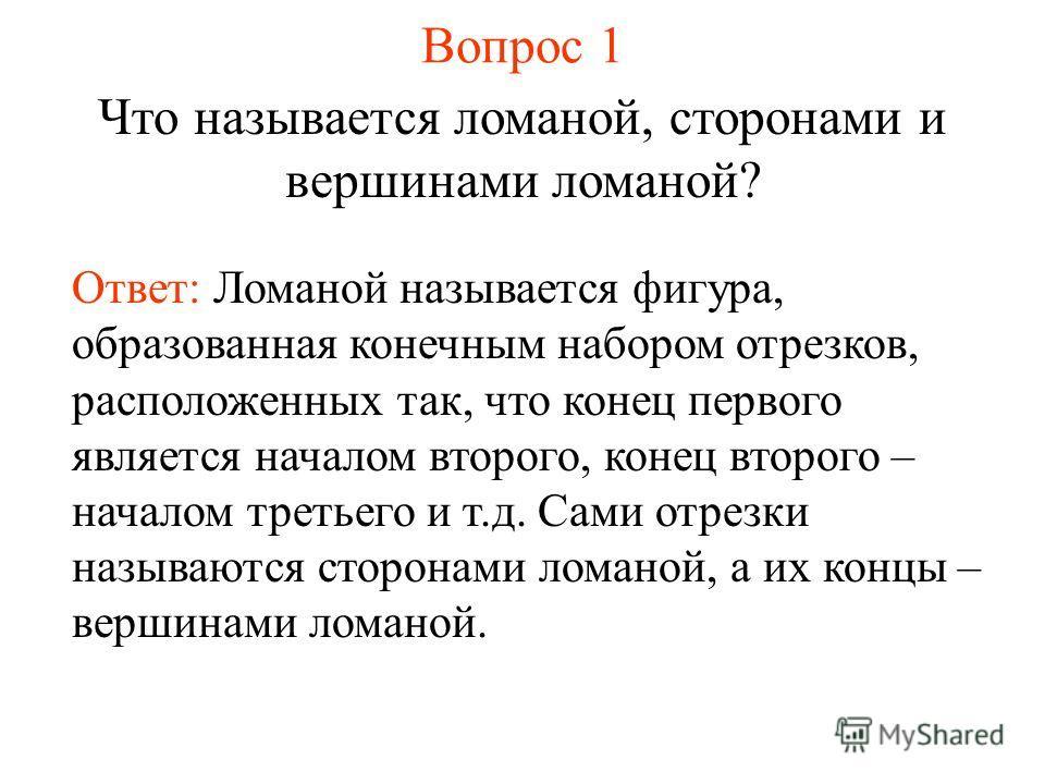 Вопрос 1 Что называется ломаной, сторонами и вершинами ломаной? Ответ: Ломаной называется фигура, образованная конечным набором отрезков, расположенных так, что конец первого является началом второго, конец второго – началом третьего и т.д. Сами отре