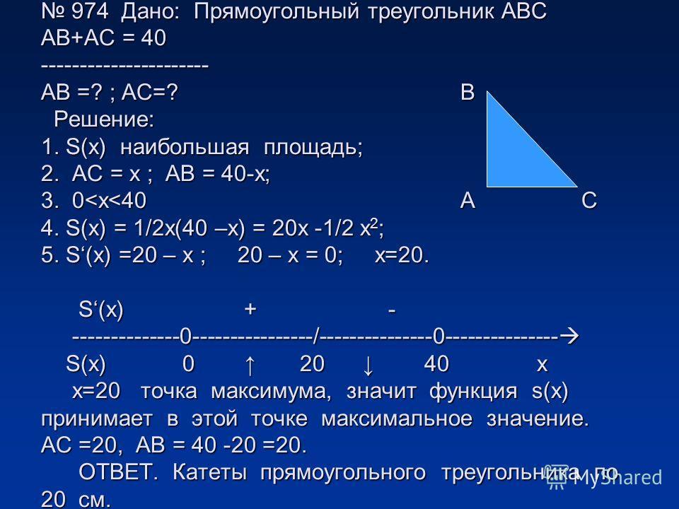 974 Дано: Прямоугольный треугольник АВС АВ+АС = 40 ---------------------- АВ =? ; АС=? В Решение: 1. S(х) наибольшая площадь; 2. АС = х ; АВ = 40-х; 3. 0