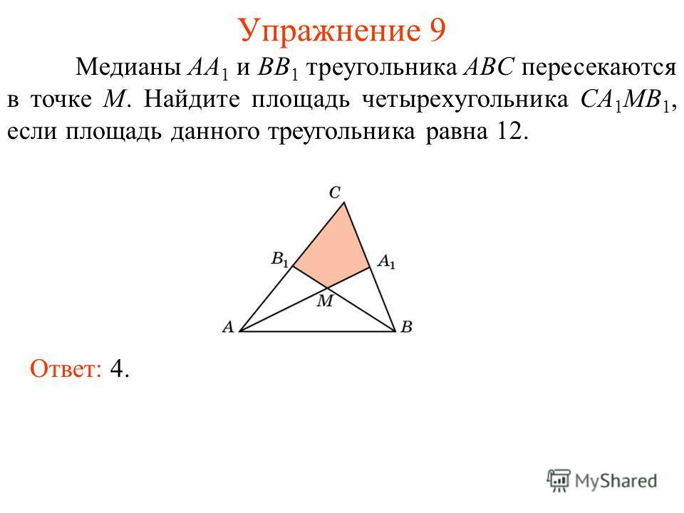 Упражнение 9 Медианы AA 1 и BB 1 треугольника ABC пересекаются в точке M. Найдите площадь четырехугольника CA 1 MB 1, если площадь данного треугольника равна 12. Ответ: 4.