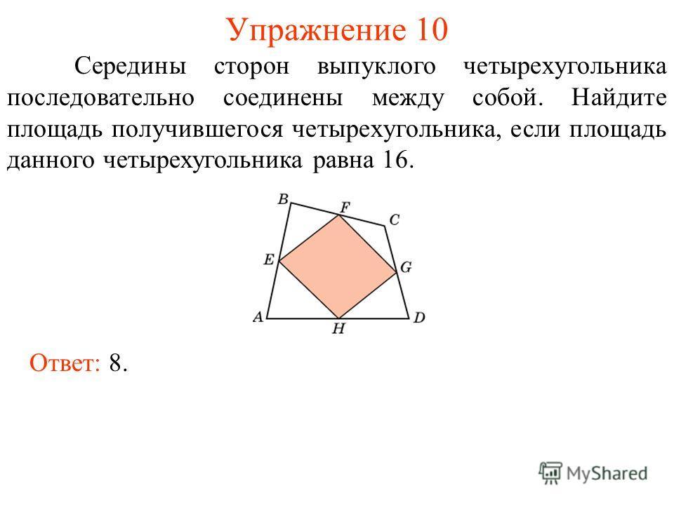 Упражнение 10 Середины сторон выпуклого четырехугольника последовательно соединены между собой. Найдите площадь получившегося четырехугольника, если площадь данного четырехугольника равна 16. Ответ: 8.