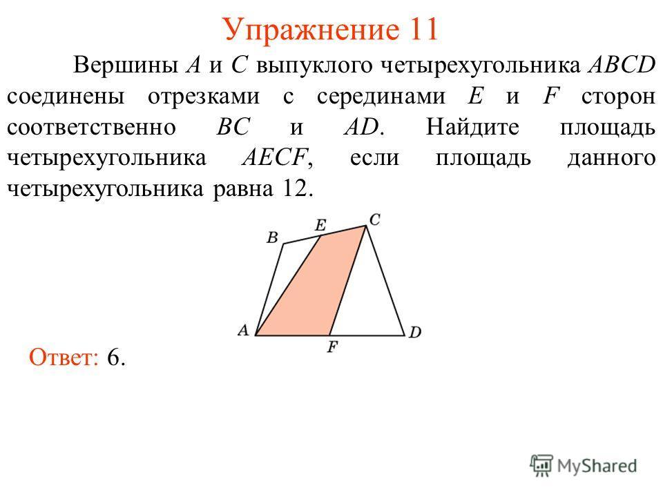 Упражнение 11 Вершины A и C выпуклого четырехугольника ABCD соединены отрезками с серединами E и F сторон соответственно BC и AD. Найдите площадь четырехугольника AECF, если площадь данного четырехугольника равна 12. Ответ: 6.