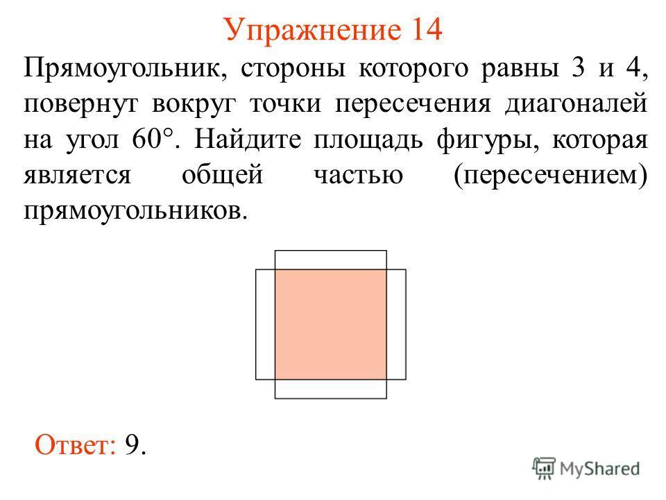 Упражнение 14 Прямоугольник, стороны которого равны 3 и 4, повернут вокруг точки пересечения диагоналей на угол 60°. Найдите площадь фигуры, которая является общей частью (пересечением) прямоугольников. Ответ: 9.