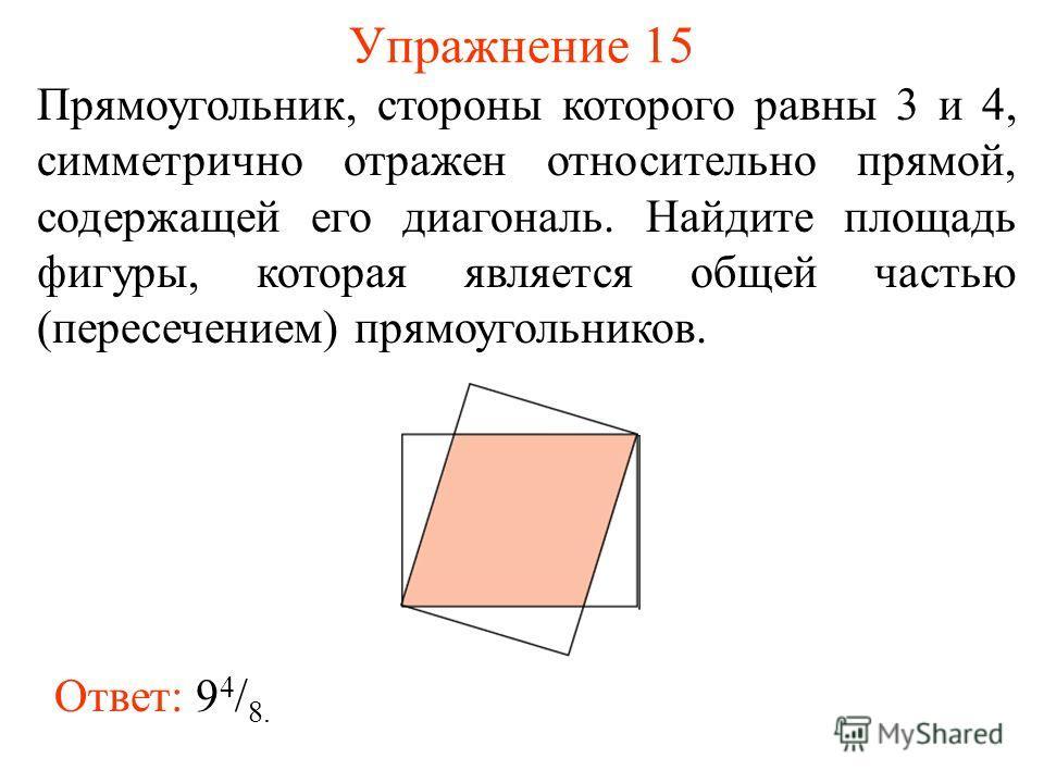 Упражнение 15 Прямоугольник, стороны которого равны 3 и 4, симметрично отражен относительно прямой, содержащей его диагональ. Найдите площадь фигуры, которая является общей частью (пересечением) прямоугольников. Ответ: 9 4 / 8.