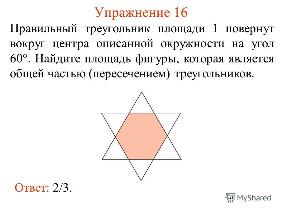 Упражнение 16 Правильный треугольник площади 1 повернут вокруг центра описанной окружности на угол 60°. Найдите площадь фигуры, которая является общей частью (пересечением) треугольников. Ответ: 2/3.