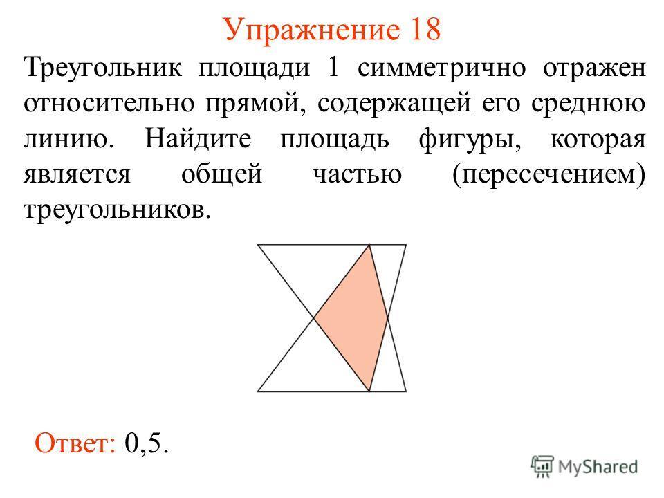 Упражнение 18 Треугольник площади 1 симметрично отражен относительно прямой, содержащей его среднюю линию. Найдите площадь фигуры, которая является общей частью (пересечением) треугольников. Ответ: 0,5.