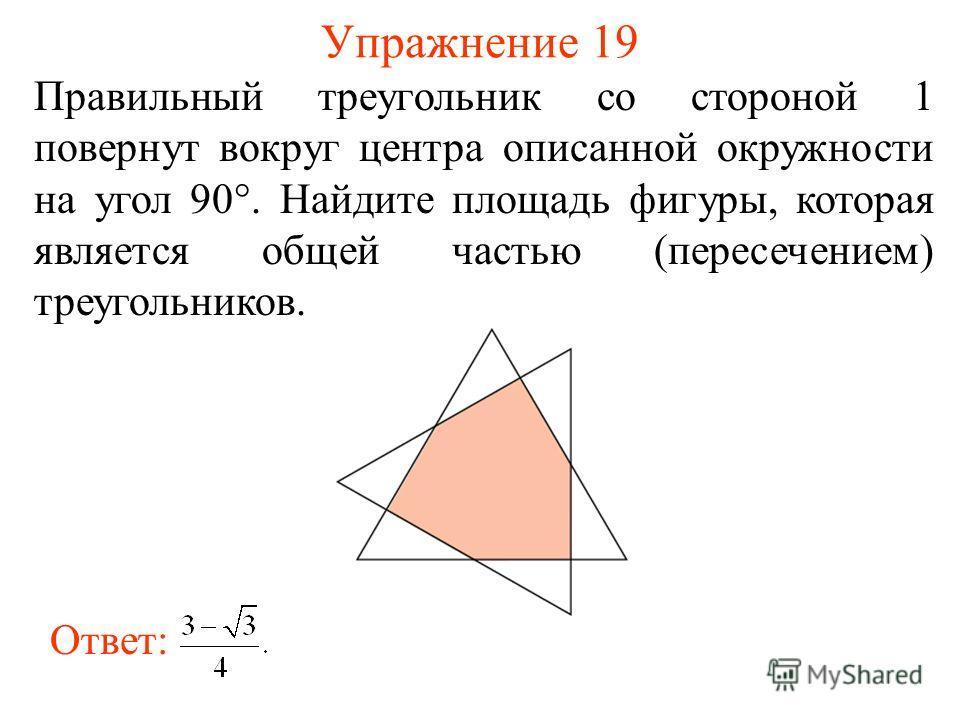 Упражнение 19 Правильный треугольник со стороной 1 повернут вокруг центра описанной окружности на угол 90°. Найдите площадь фигуры, которая является общей частью (пересечением) треугольников. Ответ: