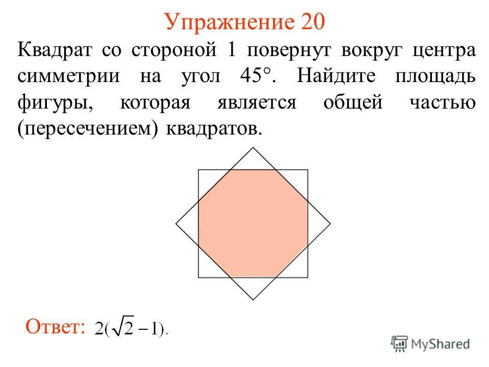 Упражнение 20 Квадрат со стороной 1 повернут вокруг центра симметрии на угол 45°. Найдите площадь фигуры, которая является общей частью (пересечением) квадратов. Ответ: