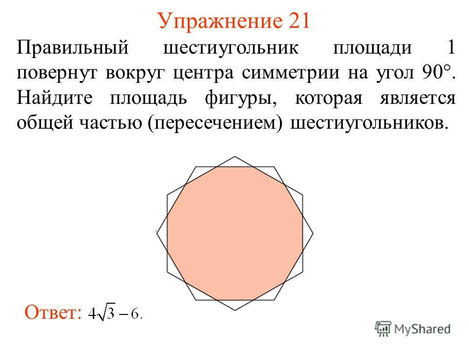 Упражнение 21 Правильный шестиугольник площади 1 повернут вокруг центра симметрии на угол 90°. Найдите площадь фигуры, которая является общей частью (пересечением) шестиугольников. Ответ: