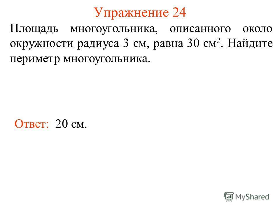 Упражнение 24 Площадь многоугольника, описанного около окружности радиуса 3 см, равна 30 см 2. Найдите периметр многоугольника. Ответ: 20 см.