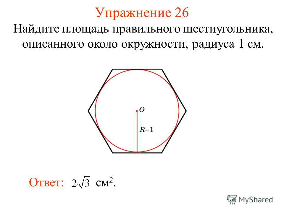 Упражнение 26 Найдите площадь правильного шестиугольника, описанного около окружности, радиуса 1 см. Ответ: см 2.