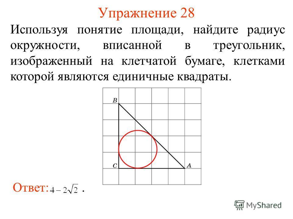 Упражнение 28 Используя понятие площади, найдите радиус окружности, вписанной в треугольник, изображенный на клетчатой бумаге, клетками которой являются единичные квадраты. Ответ:.