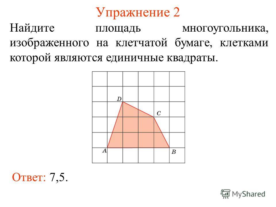 Упражнение 2 Найдите площадь многоугольника, изображенного на клетчатой бумаге, клетками которой являются единичные квадраты. Ответ: 7,5.