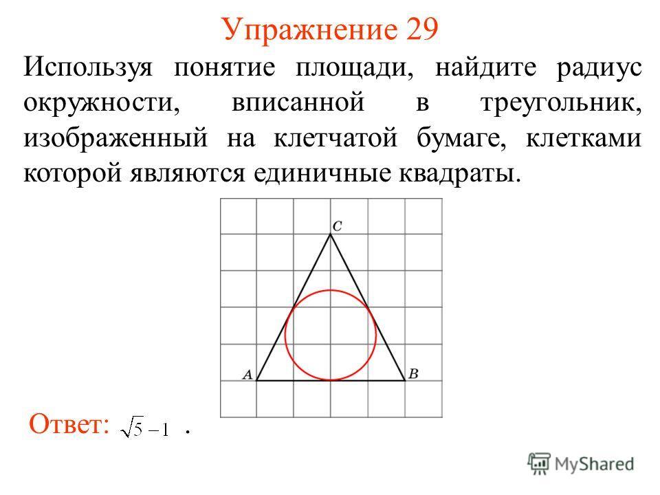 Упражнение 29 Используя понятие площади, найдите радиус окружности, вписанной в треугольник, изображенный на клетчатой бумаге, клетками которой являются единичные квадраты. Ответ:.