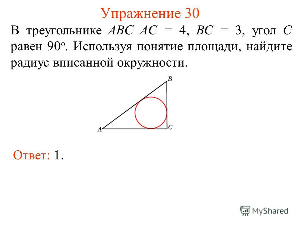 Упражнение 30 В треугольнике ABC AC = 4, BC = 3, угол C равен 90 о. Используя понятие площади, найдите радиус вписанной окружности. Ответ: 1.