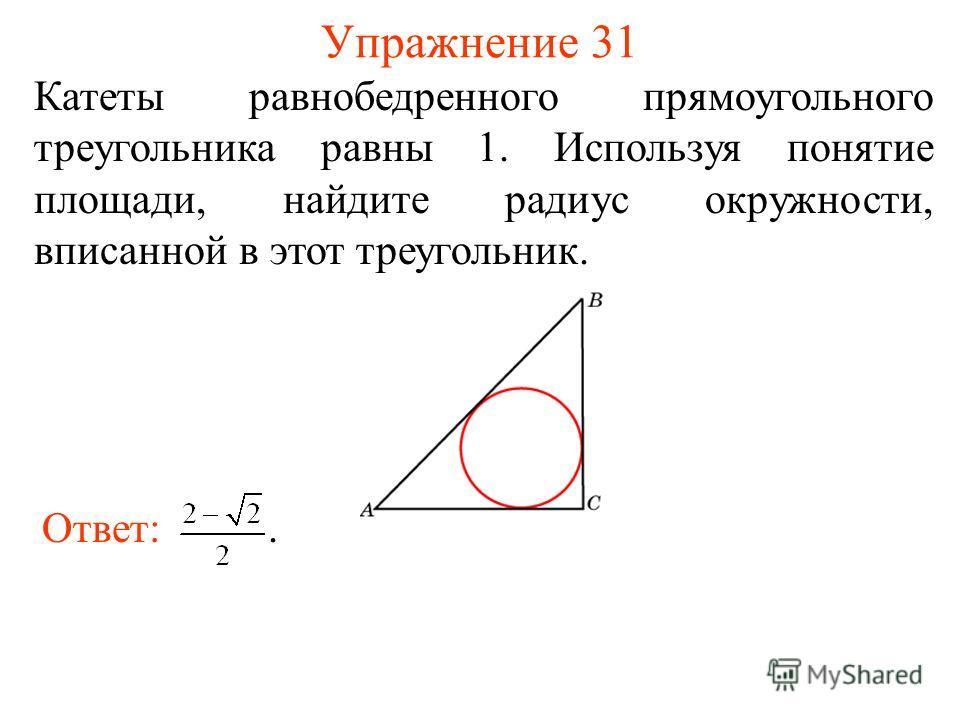 Упражнение 31 Катеты равнобедренного прямоугольного треугольника равны 1. Используя понятие площади, найдите радиус окружности, вписанной в этот треугольник. Ответ:.