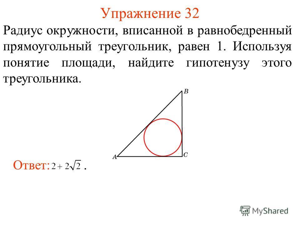 Упражнение 32 Радиус окружности, вписанной в равнобедренный прямоугольный треугольник, равен 1. Используя понятие площади, найдите гипотенузу этого треугольника. Ответ:.
