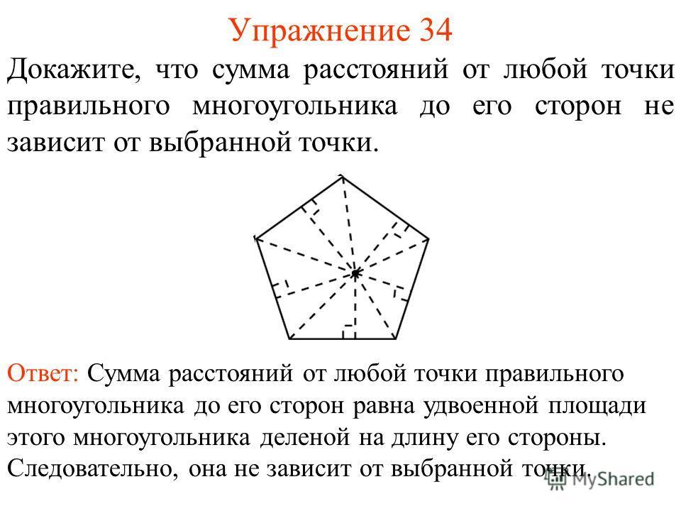 Упражнение 34 Докажите, что сумма расстояний от любой точки правильного многоугольника до его сторон не зависит от выбранной точки. Ответ: Сумма расстояний от любой точки правильного многоугольника до его сторон равна удвоенной площади этого многоуго