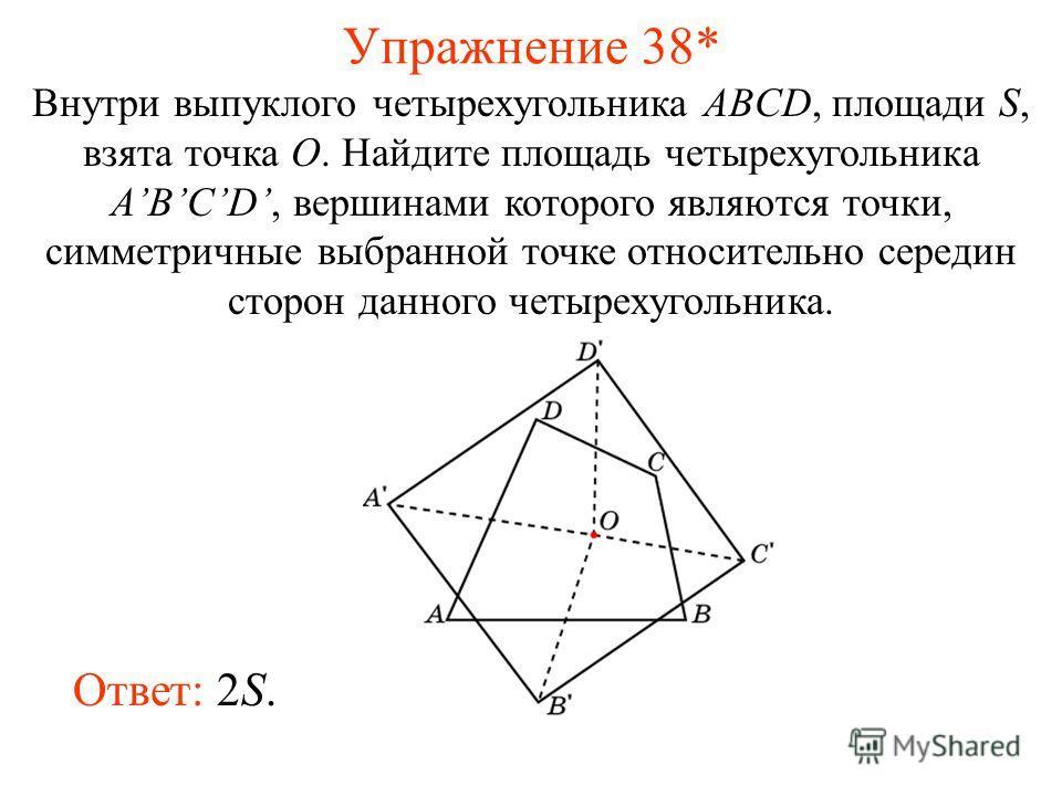 Упражнение 38* Внутри выпуклого четырехугольника ABCD, площади S, взята точка O. Найдите площадь четырехугольника ABCD, вершинами которого являются точки, симметричные выбранной точке относительно середин сторон данного четырехугольника. Ответ: 2S.
