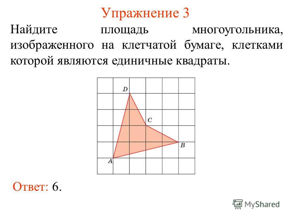 Упражнение 3 Найдите площадь многоугольника, изображенного на клетчатой бумаге, клетками которой являются единичные квадраты. Ответ: 6.