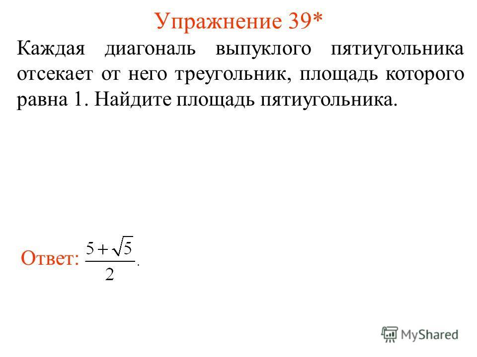 Упражнение 39* Каждая диагональ выпуклого пятиугольника отсекает от него треугольник, площадь которого равна 1. Найдите площадь пятиугольника. Ответ: