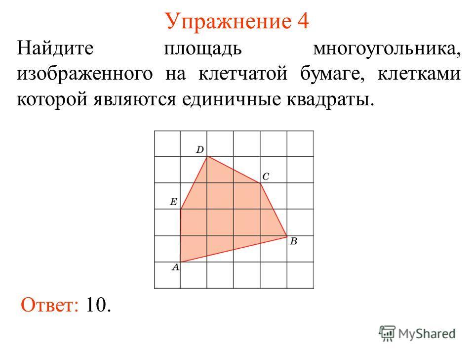 Упражнение 4 Найдите площадь многоугольника, изображенного на клетчатой бумаге, клетками которой являются единичные квадраты. Ответ: 10.