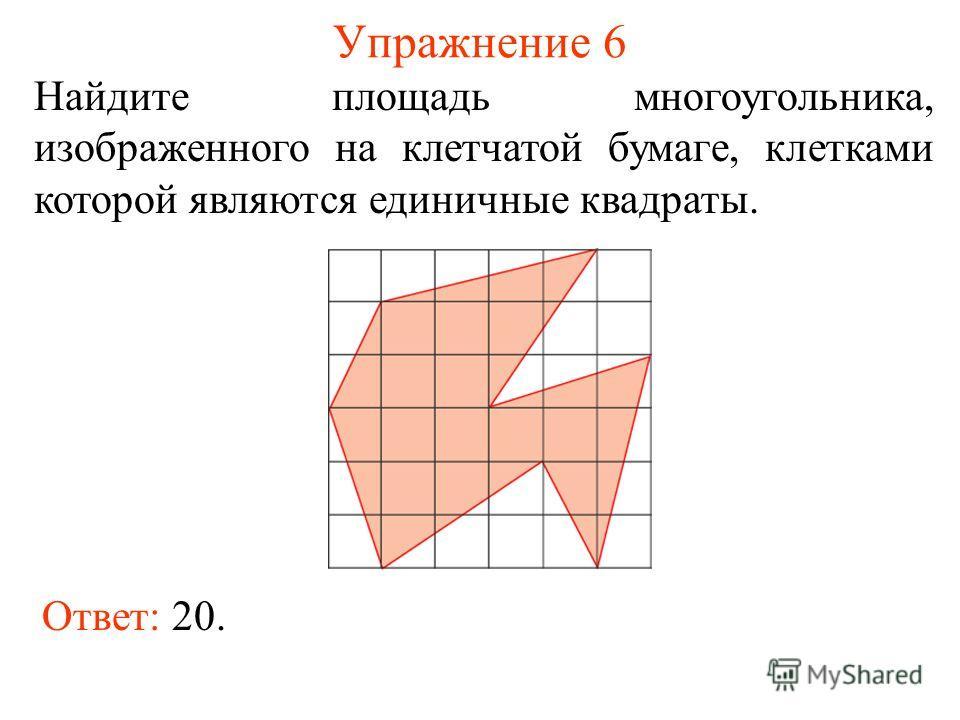 Упражнение 6 Найдите площадь многоугольника, изображенного на клетчатой бумаге, клетками которой являются единичные квадраты. Ответ: 20.