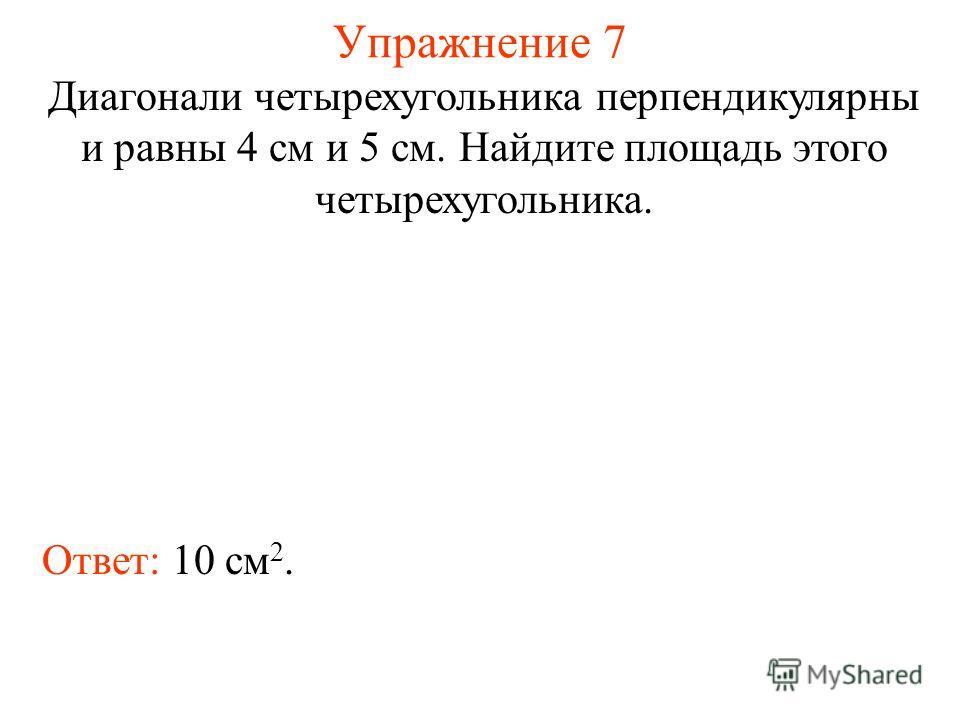Упражнение 7 Диагонали четырехугольника перпендикулярны и равны 4 см и 5 см. Найдите площадь этого четырехугольника. Ответ: 10 см 2.