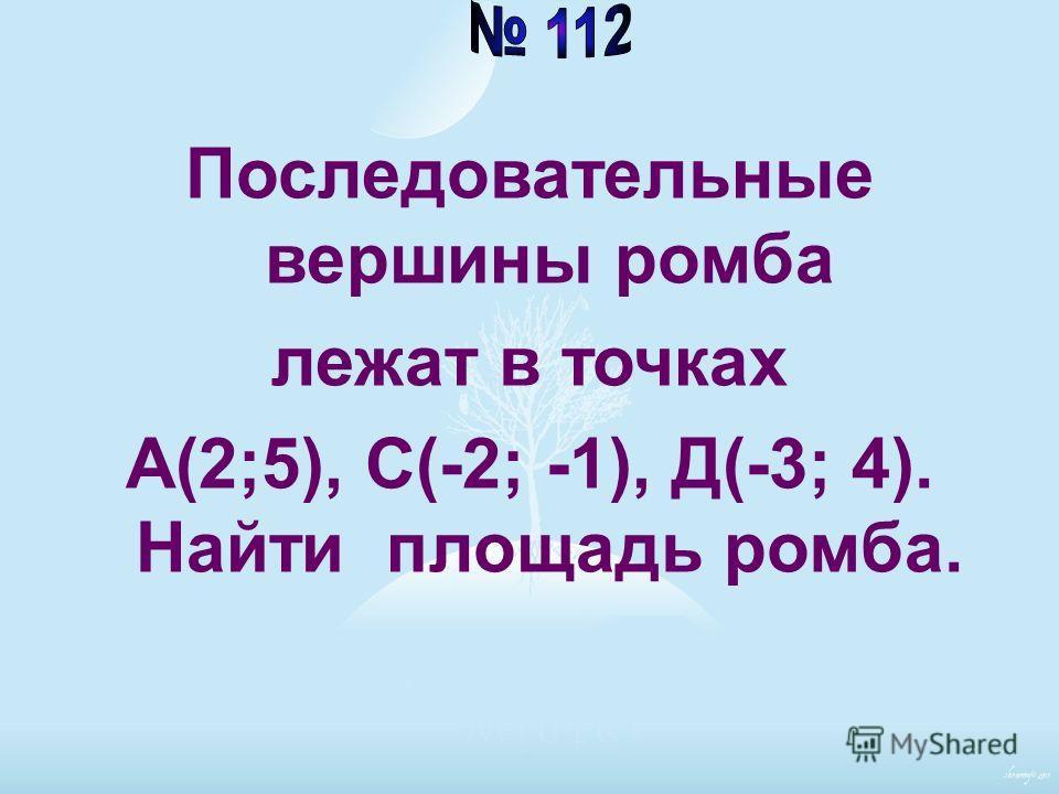 Последовательные вершины ромба лежат в точках А(2;5), С(-2; -1), Д(-3; 4). Найти площадь ромба.