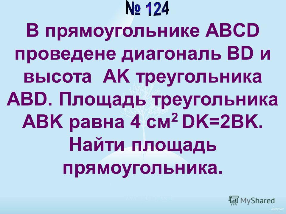 В прямоугольнике ABCD проведене диагональ BD и высота AK треугольника ABD. Площадь треугольника ABK равна 4 см 2 DK=2BK. Найти площадь прямоугольника.